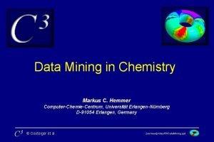 Data Mining in Chemistry Markus C Hemmer ComputerChemieCentrum