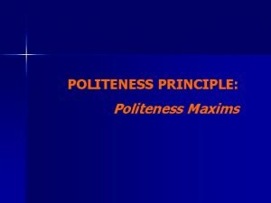 POLITENESS PRINCIPLE Politeness Maxims Politeness Notions Two notions