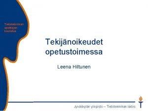 Tietotekniikan opettajankoulutus Tekijnoikeudet opetustoimessa Leena Hiltunen Jyvskyln yliopisto