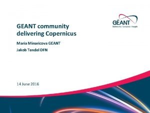 GEANT community delivering Copernicus Maria Minaricova GEANT Jakob