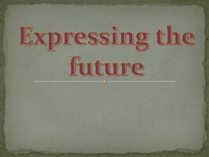 Expressing the future Future Perfect Will have V