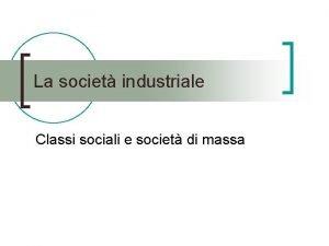 La societ industriale Classi sociali e societ di