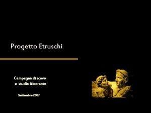 Progetto Etruschi Campagna di scavo e studio itinerante
