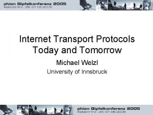 Internet Transport Protocols Today and Tomorrow Michael Welzl