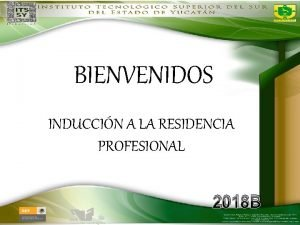 BIENVENIDOS INDUCCIN A LA RESIDENCIA PROFESIONAL 2018 B