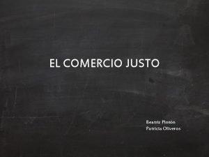 EL COMERCIO JUSTO Beatriz Pintn Patricia Oliveros El