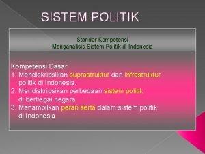 SISTEM POLITIK Standar Kompetensi Menganalisis Sistem Politik di