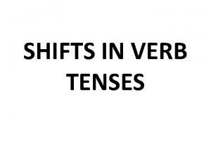 SHIFTS IN VERB TENSES Fix the verb that