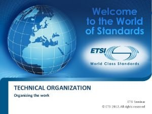 TECHNICAL ORGANIZATION Organizing the work ETSI Seminar ETSI
