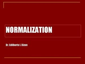 NORMALIZATION Dr Edilberto I Dizon Normalization is a