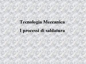 Tecnologia Meccanica I processi di saldatura La saldatura