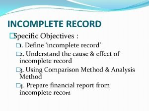 INCOMPLETE RECORD Specific Objectives 1 Define incomplete record