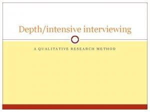 Depthintensive interviewing A QUALITATIVE RESEARCH METHOD Depthintensive interviews
