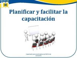 Planificar y facilitar la capacitacin Capacitacin para Coordinadores