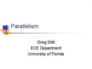 Parallelism Greg Stitt ECE Department University of Florida
