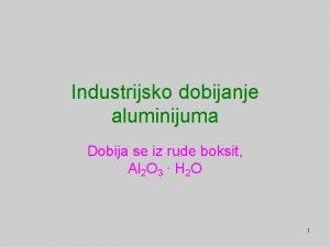 Industrijsko dobijanje aluminijuma Dobija se iz rude boksit