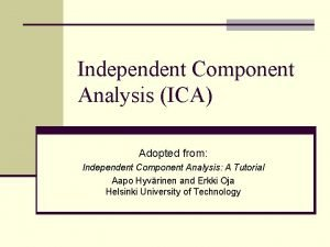 Independent Component Analysis ICA Adopted from Independent Component