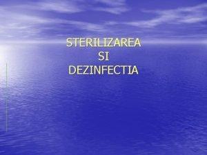 STERILIZAREA SI DEZINFECTIA Sterilizarea distrugerea sau indepartarea tuturor