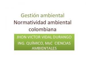 Gestin ambiental Normatividad ambiental colombiana JHON VICTOR VIDAL