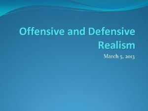 Offensive and Defensive Realism March 5 2013 Offensive