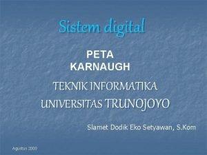 Sistem digital PETA KARNAUGH TEKNIK INFORMATIKA UNIVERSITAS TRUNOJOYO