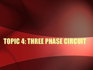 TOPIC 4 THREE PHASE CIRCUIT SINGLE PHASE TWO