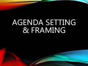 AGENDA SETTING FRAMING AGENDA SETTING Teori Agenda Setting