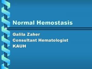 Normal Hemostasis Galila Zaher Consultant Hematologist KAUH Function
