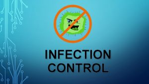 INFECTION CONTROL CONTENTS INTRODUCTION INFECTION TRANSMISSION OF INFECTION