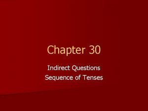 Chapter 30 Indirect Questions Sequence of Tenses Indirect