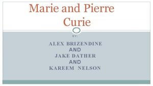 Marie and Pierre Curie BY ALEX BRIZENDINE AND