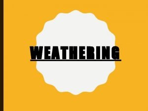 WEATHERING PHYSICAL WEATHERING Process by which rocks and