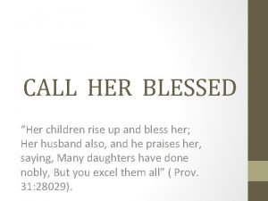 CALL HER BLESSED Her children rise up and