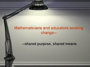 Mathematicians and educators seeking changeshared purpose shared means