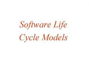 Software Life Cycle Models Software Life Cycle Models