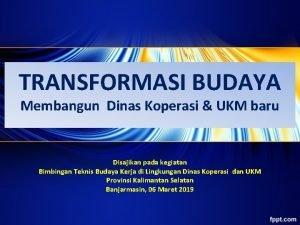 TRANSFORMASI BUDAYA Membangun Dinas Koperasi UKM baru Disajikan