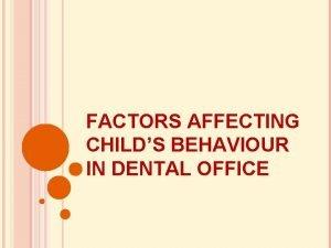 FACTORS AFFECTING CHILDS BEHAVIOUR IN DENTAL OFFICE FACTORS
