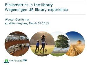 Bibliometrics in the library Wageningen UR library experience