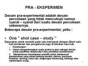 PRA EKSPERIMEN Desain praexperimental adalah desain percobaan yang