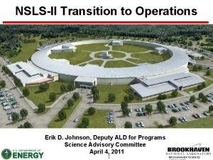 NSLSII Transition to Operations Erik D Johnson Deputy
