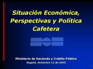 Situacin Econmica Perspectivas y Poltica Cafetera Ministerio de