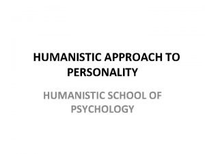 HUMANISTIC APPROACH TO PERSONALITY HUMANISTIC SCHOOL OF PSYCHOLOGY