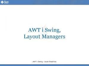 AWT i Swing Layout Managers AWT i Swing