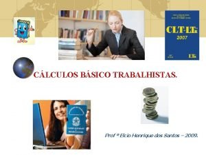 CLCULOS BSICO TRABALHISTAS Prof Elcio Henrique dos Santos