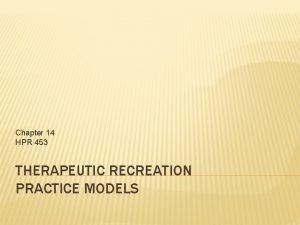 Chapter 14 HPR 453 THERAPEUTIC RECREATION PRACTICE MODELS