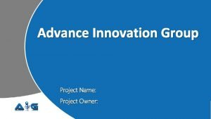 Advance Innovation Group Project Name Project Owner Project