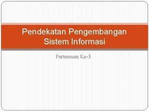 Pendekatan Pengembangan Sistem Informasi Pertemuan Ke3 Pendekatan Pengembangan