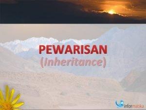PEWARISAN Inheritance Pengantar Adalah proses pembentukan kelas baru