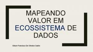 MAPEANDO VALOR EM ECOSSISTEMA DE DADOS Gilson Francisco