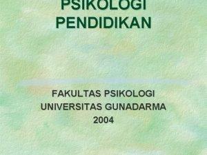 PSIKOLOGI PENDIDIKAN FAKULTAS PSIKOLOGI UNIVERSITAS GUNADARMA 2004 BAB